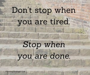Don't stop when you are tired.Stop when you are done.