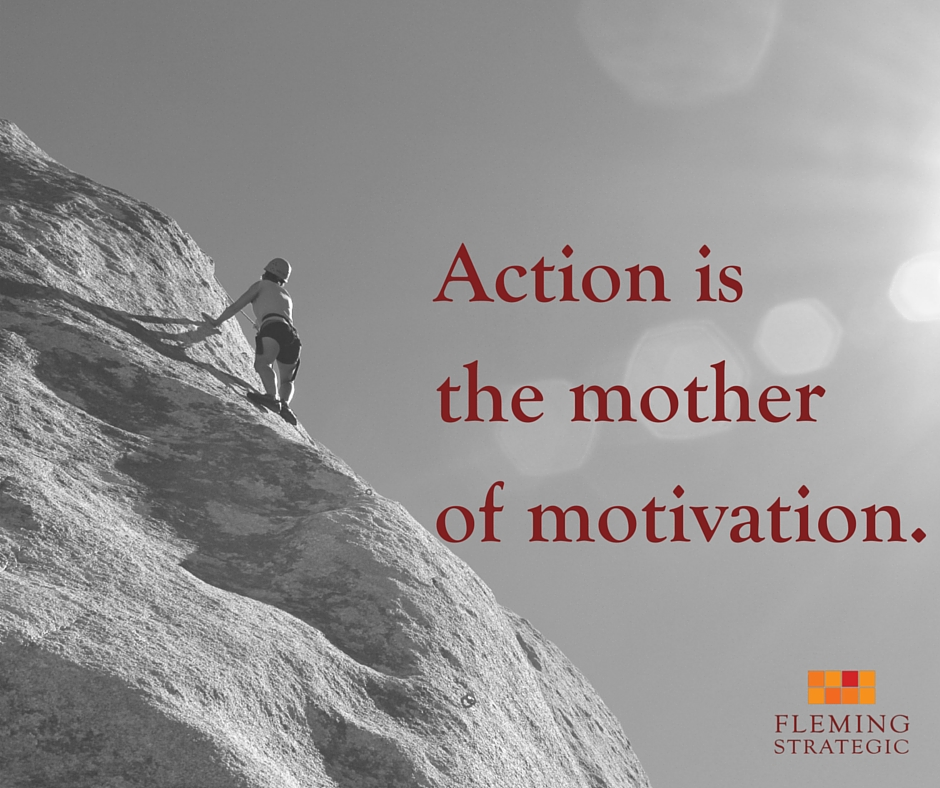 Action is the mother of motivation.